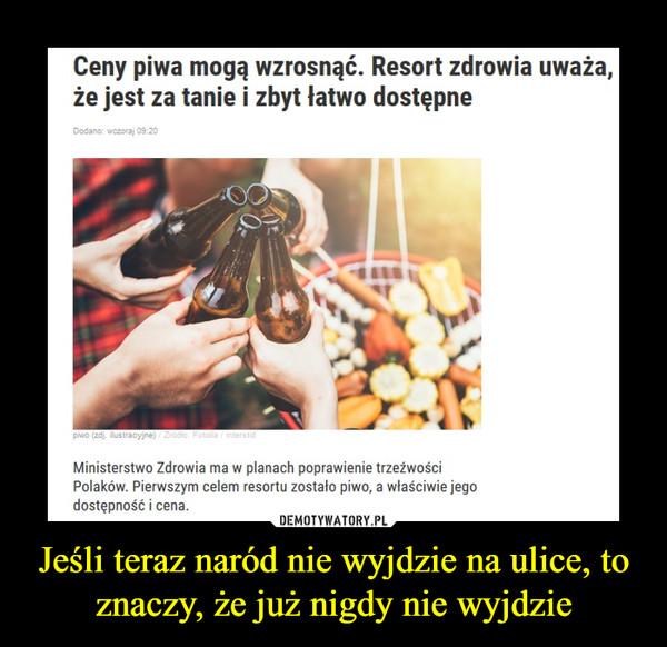 Jeśli teraz naród nie wyjdzie na ulice, to znaczy, że już nigdy nie wyjdzie –  Ceny piwa mogą wzrosnąć. Resort zdrowia uważa, że jest za tanie i zbyt łatwo dostępneMinisterstwo Zdrowia ma w planach poprawienie trzeźwości Polaków. Pierwszym celem resortu zostało piwo, a właściwie jego dostępność i cena.