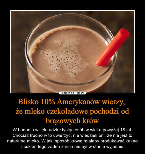 Blisko 10% Amerykanów wierzy, że mleko czekoladowe pochodzi odbrązowych krów – W badaniu wzięło udział tysiąc osób w wieku powyżej 18 lat. Chociaż trudno w to uwierzyć, nie wiedzieli oni, że nie jest to naturalne mleko. W jaki sposób krowa miałaby produkować kakao i cukier, tego żaden z nich nie był w stanie wyjaśnić