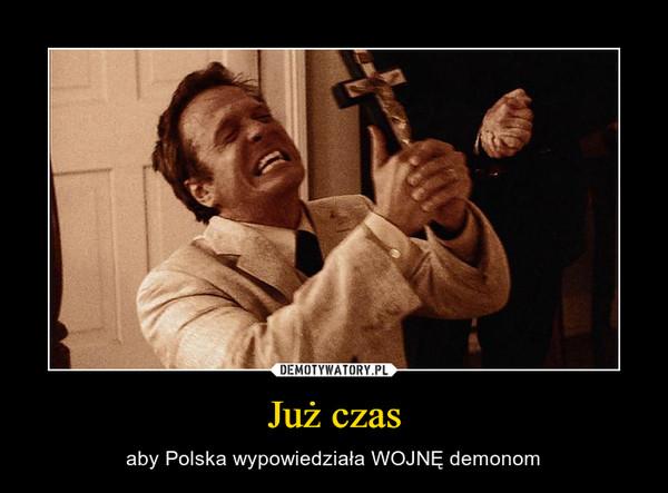 Już czas – aby Polska wypowiedziała WOJNĘ demonom