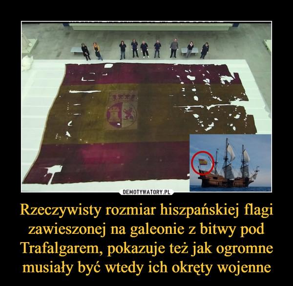 Rzeczywisty rozmiar hiszpańskiej flagi zawieszonej na galeonie z bitwy pod Trafalgarem, pokazuje też jak ogromne musiały być wtedy ich okręty wojenne –