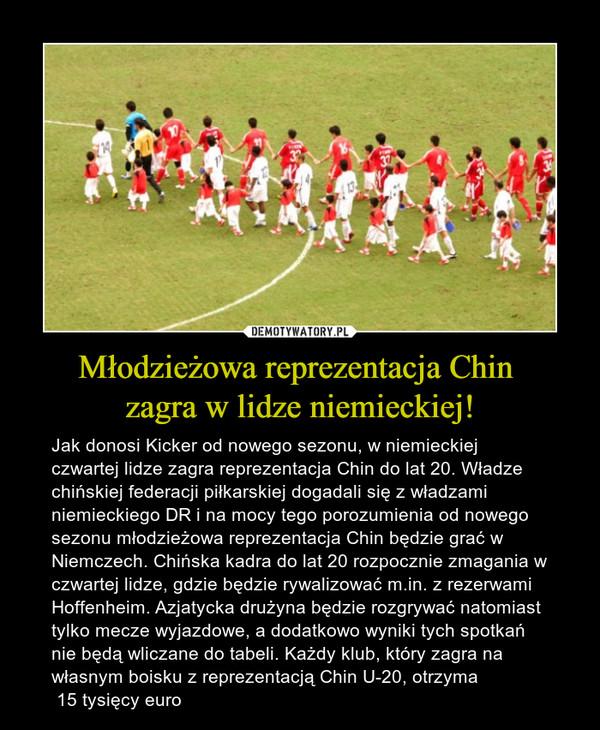 Młodzieżowa reprezentacja Chin zagra w lidze niemieckiej! – Jak donosi Kicker od nowego sezonu, w niemieckiej czwartej lidze zagra reprezentacja Chin do lat 20. Władze chińskiej federacji piłkarskiej dogadali się z władzami niemieckiego DR i na mocy tego porozumienia od nowego sezonu młodzieżowa reprezentacja Chin będzie grać w Niemczech. Chińska kadra do lat 20 rozpocznie zmagania w czwartej lidze, gdzie będzie rywalizować m.in. z rezerwami Hoffenheim. Azjatycka drużyna będzie rozgrywać natomiast tylko mecze wyjazdowe, a dodatkowo wyniki tych spotkań nie będą wliczane do tabeli. Każdy klub, który zagra na własnym boisku z reprezentacją Chin U-20, otrzyma 15 tysięcy euro
