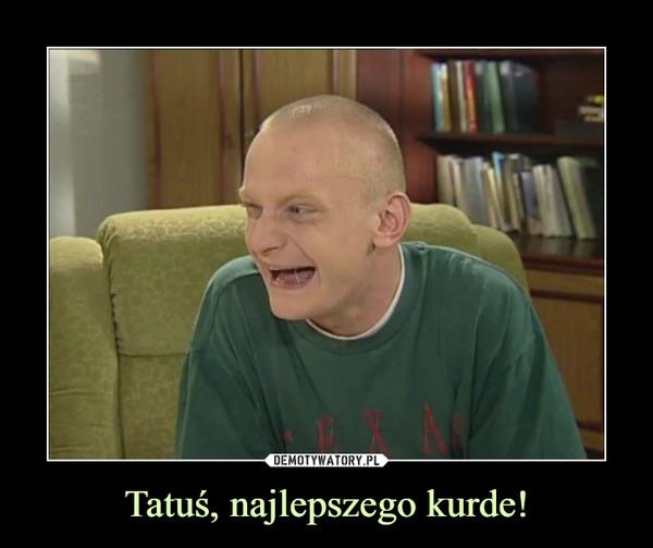 Tatuś, najlepszego kurde! –