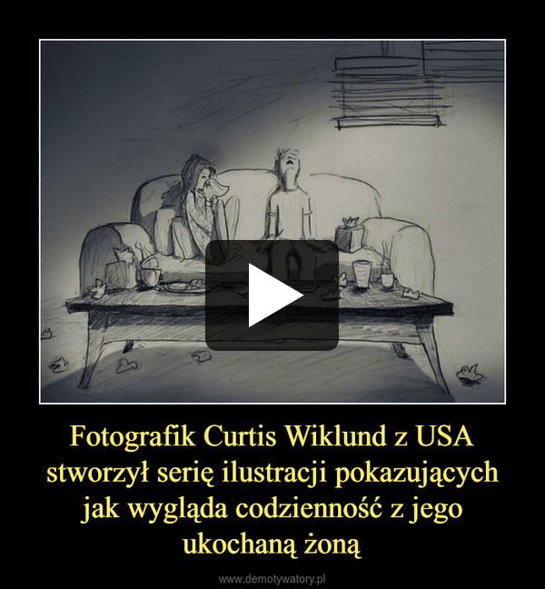 Fotografik Curtis Wiklund z USA stworzył serię ilustracji pokazujących jak wygląda codzienność z jego ukochaną żoną –