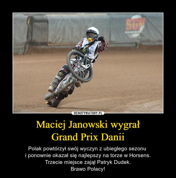 Maciej Janowski wygrałGrand Prix Danii – Polak powtórzył swój wyczyn z ubiegłego sezonu i ponownie okazał się najlepszy na torze w Horsens.Trzecie miejsce zajął Patryk Dudek.Brawo Polacy!