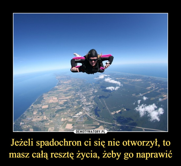 Jeżeli spadochron ci się nie otworzył, to masz całą resztę życia, żeby go naprawić –