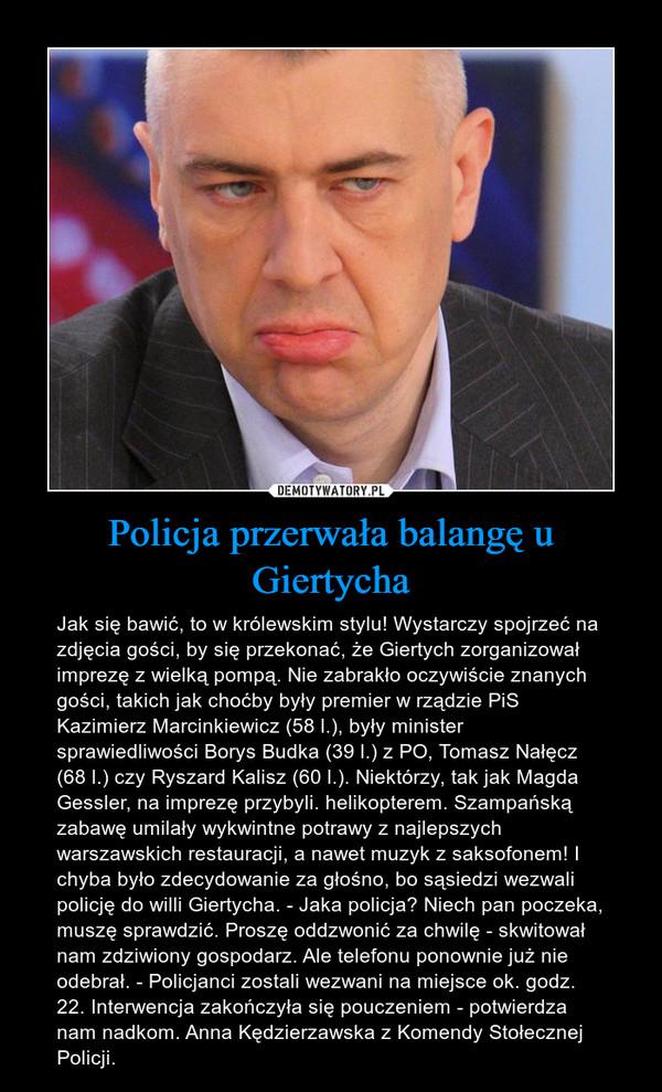Policja przerwała balangę u Giertycha – Jak się bawić, to w królewskim stylu! Wystarczy spojrzeć na zdjęcia gości, by się przekonać, że Giertych zorganizował imprezę z wielką pompą. Nie zabrakło oczywiście znanych gości, takich jak choćby były premier w rządzie PiS Kazimierz Marcinkiewicz (58 l.), były minister sprawiedliwości Borys Budka (39 l.) z PO, Tomasz Nałęcz (68 l.) czy Ryszard Kalisz (60 l.). Niektórzy, tak jak Magda Gessler, na imprezę przybyli. helikopterem. Szampańską zabawę umilały wykwintne potrawy z najlepszych warszawskich restauracji, a nawet muzyk z saksofonem! I chyba było zdecydowanie za głośno, bo sąsiedzi wezwali policję do willi Giertycha. - Jaka policja? Niech pan poczeka, muszę sprawdzić. Proszę oddzwonić za chwilę - skwitował nam zdziwiony gospodarz. Ale telefonu ponownie już nie odebrał. - Policjanci zostali wezwani na miejsce ok. godz. 22. Interwencja zakończyła się pouczeniem - potwierdza nam nadkom. Anna Kędzierzawska z Komendy Stołecznej Policji.