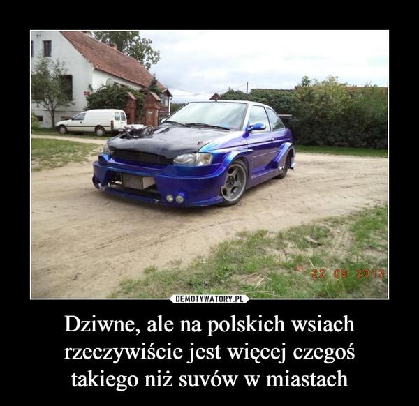 Dziwne, ale na polskich wsiach rzeczywiście jest więcej czegośtakiego niż suvów w miastach –
