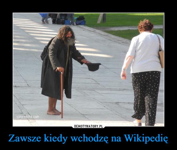 Zawsze kiedy wchodzę na Wikipedię –