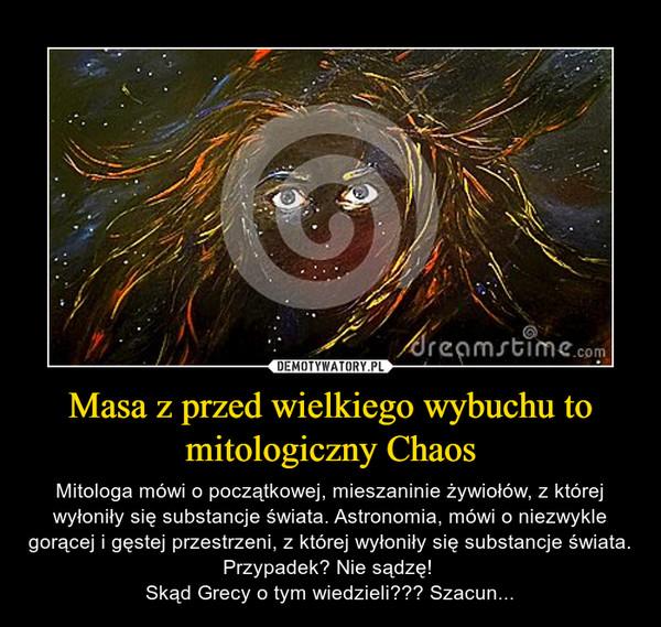 Masa z przed wielkiego wybuchu to mitologiczny Chaos – Mitologa mówi o początkowej, mieszaninie żywiołów, z której wyłoniły się substancje świata. Astronomia, mówi o niezwykle gorącej i gęstej przestrzeni, z której wyłoniły się substancje świata. Przypadek? Nie sądzę! Skąd Grecy o tym wiedzieli??? Szacun...