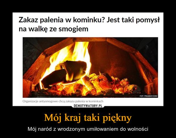 Mój kraj taki piękny – Mój naród z wrodzonym umiłowaniem do wolności Zakaz palenia w kominku? Jest taki pomysłna walkę ze smogiemOrganizacje antysmogowe chcą zakazu palenia w kominkach