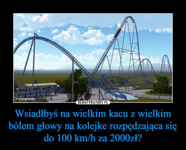 Wsiadłbyś na wielkim kacu z wielkim bólem głowy na kolejke rozpędzająca się do 100 km/h za 2000zł? –