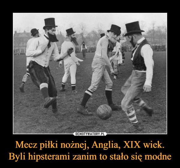 Mecz piłki nożnej, Anglia, XIX wiek. Byli hipsterami zanim to stało się modne –