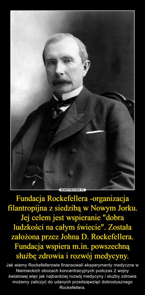 """Fundacja Rockefellera -organizacja filantropijna z siedzibą w Nowym Jorku. Jej celem jest wspieranie """"dobra ludzkości na całym świecie"""". Została założona przez Johna D. Rockefellera. Fundacja wspiera m.in. powszechną służbę zdrowia i rozwój medycyny. – Jak wiemy Rockefellerowie finansowali eksperymenty medyczne w Niemieckich obozach koncentracyjnych podczas 2 wojny światowej więc jak najbardziej rozwój medycyny i służby zdrowia możemy zaliczyć do udanych przedsięwzięć dobrodusznego Rockefellera."""
