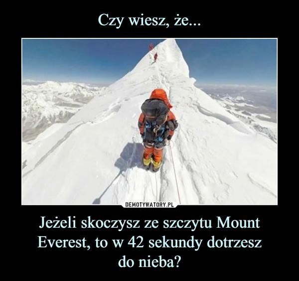 Jeżeli skoczysz ze szczytu Mount Everest, to w 42 sekundy dotrzeszdo nieba? –