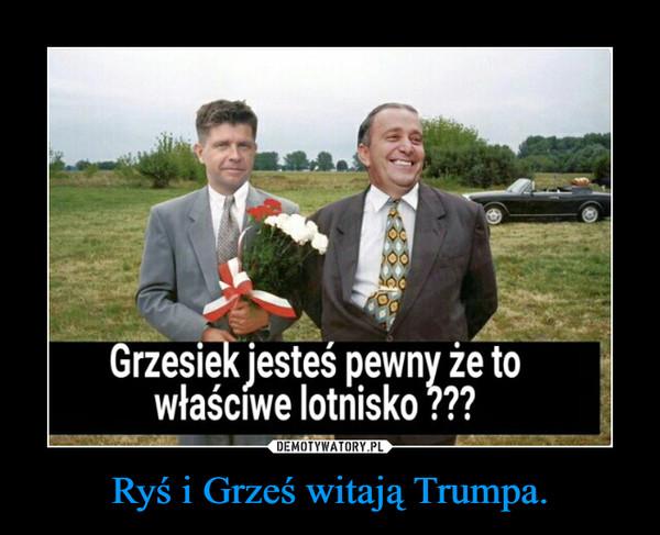 Ryś i Grześ witają Trumpa. –