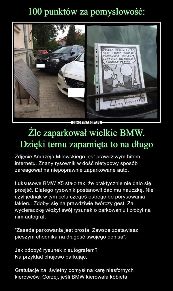 """Źle zaparkował wielkie BMW.Dzięki temu zapamięta to na długo – Zdjęcie Andrzeja Milewskiego jest prawdziwym hitem internetu. Znany rysownik w dość nietypowy sposób zareagował na niepoprawnie zaparkowane auto.Luksusowe BMW X5 stało tak, że praktycznie nie dało się przejść. Dlatego rysownik postanowił dać mu nauczkę. Nie użył jednak w tym celu czegoś ostrego do porysowania lakieru. Zdobył się na prawdziwie twórczy gest. Za wycieraczkę włożył swój rysunek o parkowaniu i złożył na nim autograf.""""Zasada parkowania jest prosta. Zawsze zostawiasz pieszym chodnika na długość swojego penisa"""".Jak zdobyć rysunek z autografem?Na przykład chujowo parkując.Gratulacje za  świetny pomysł na karę niesfornych kierowców. Gorzej, jeśli BMW kierowała kobieta ZASADA PARKOWANIA JEST PROSTA. ZAWSZE ZOSTAWIASZ PIESZYM CHODNIKA NA DŁUGOŚĆ SWOJEGO PENISA.andrzejrysuje.pl"""