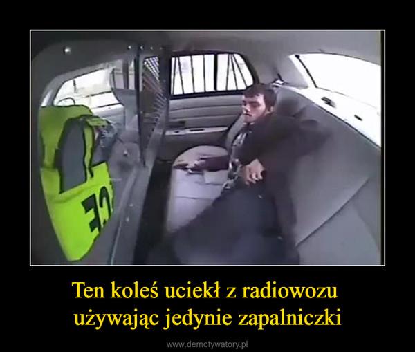 Ten koleś uciekł z radiowozu używając jedynie zapalniczki –