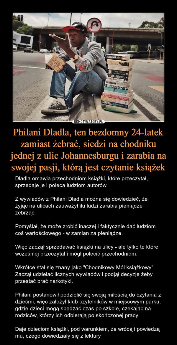 """Philani Dladla, ten bezdomny 24-latek zamiast żebrać, siedzi na chodniku jednej z ulic Johannesburgu i zarabia na swojej pasji, którą jest czytanie książek – Dladla omawia przechodniom książki, które przeczytał, sprzedaje je i poleca ludziom autorów.Z wywiadów z Philani Dladla można się dowiedzieć, że żyjąc na ulicach zauważył ilu ludzi zarabia pieniądze żebrząc. Pomyślał, że może zrobić inaczej i faktycznie dać ludziom coś wartościowego - w zamian za pieniądze.Więc zaczął sprzedawać książki na ulicy - ale tylko te które wcześniej przeczytał i mógł polecić przechodniom.Wkrótce stał się znany jako """"Chodnikowy Mól książkowy"""". Zaczął udzielać licznych wywiadów i podjął decyzję żeby przestać brać narkotyki.Philani postanowił podzielić się swoją miłością do czytania z dziećmi, więc założył klub czytelników w miejscowym parku, gdzie dzieci mogą spędzać czas po szkole, czekając na rodziców, którzy ich odbierają po skończonej pracy.Daje dzieciom książki, pod warunkiem, że wrócą i powiedzą mu, czego dowiedziały się z lektury"""