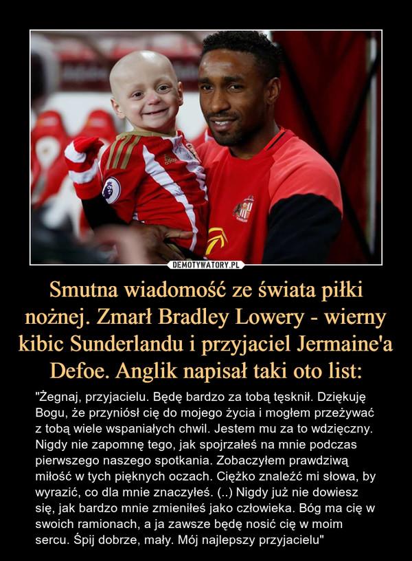 """Smutna wiadomość ze świata piłki nożnej. Zmarł Bradley Lowery - wierny kibic Sunderlandu i przyjaciel Jermaine'a Defoe. Anglik napisał taki oto list: – """"Żegnaj, przyjacielu. Będę bardzo za tobą tęsknił. Dziękuję Bogu, że przyniósł cię do mojego życia i mogłem przeżywać z tobą wiele wspaniałych chwil. Jestem mu za to wdzięczny. Nigdy nie zapomnę tego, jak spojrzałeś na mnie podczas pierwszego naszego spotkania. Zobaczyłem prawdziwą miłość w tych pięknych oczach. Ciężko znaleźć mi słowa, by wyrazić, co dla mnie znaczyłeś. (..) Nigdy już nie dowiesz się, jak bardzo mnie zmieniłeś jako człowieka. Bóg ma cię w swoich ramionach, a ja zawsze będę nosić cię w moim sercu. Śpij dobrze, mały. Mój najlepszy przyjacielu"""""""