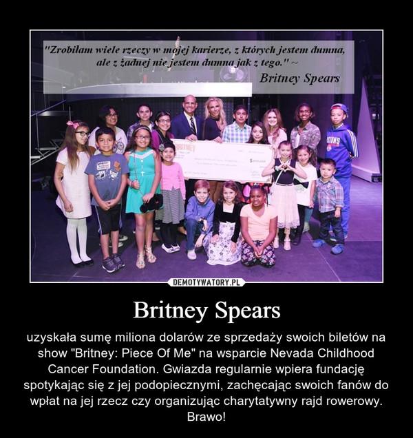 """Britney Spears – uzyskała sumę miliona dolarów ze sprzedaży swoich biletów na show """"Britney: Piece Of Me"""" na wsparcie Nevada Childhood Cancer Foundation. Gwiazda regularnie wpiera fundację spotykając się z jej podopiecznymi, zachęcając swoich fanów do wpłat na jej rzecz czy organizując charytatywny rajd rowerowy. Brawo!"""
