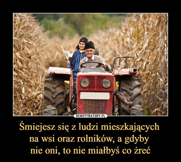 Śmiejesz się z ludzi mieszkających na wsi oraz rolników, a gdyby nie oni, to nie miałbyś co żreć –