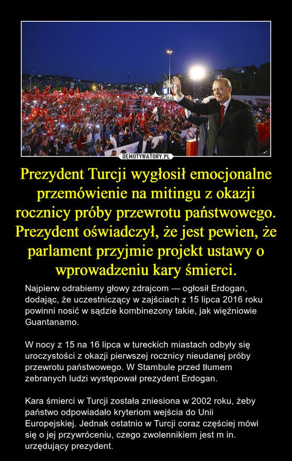 Prezydent Turcji wygłosił emocjonalne przemówienie na mitingu z okazji rocznicy próby przewrotu państwowego. Prezydent oświadczył, że jest pewien, że parlament przyjmie projekt ustawy o wprowadzeniu kary śmierci. – Najpierw odrabiemy głowy zdrajcom — ogłosił Erdogan, dodając, że uczestniczący w zajściach z 15 lipca 2016 roku powinni nosić w sądzie kombinezony takie, jak więźniowie Guantanamo. W nocy z 15 na 16 lipca w tureckich miastach odbyły się uroczystości z okazji pierwszej rocznicy nieudanej próby przewrotu państwowego. W Stambule przed tłumem zebranych ludzi występował prezydent Erdogan. Kara śmierci w Turcji została zniesiona w 2002 roku, żeby państwo odpowiadało kryteriom wejścia do Unii Europejskiej. Jednak ostatnio w Turcji coraz częściej mówi się o jej przywróceniu, czego zwolennikiem jest m in. urzędujący prezydent.