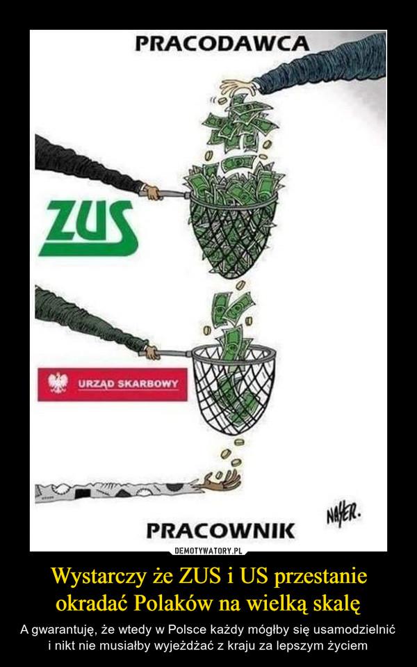 Wystarczy że ZUS i US przestanie okradać Polaków na wielką skalę
