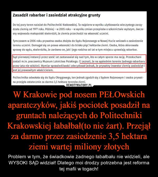 W Krakowie pod nosem PEŁOwskich aparatczyków, jakiś pociotek posadził na gruntach należących do Politechniki Krakowskiej łabałbał(to nie żart). Przejął za darmo przez zasiedzenie 3,5 hektara ziemi wartej miliony złotych