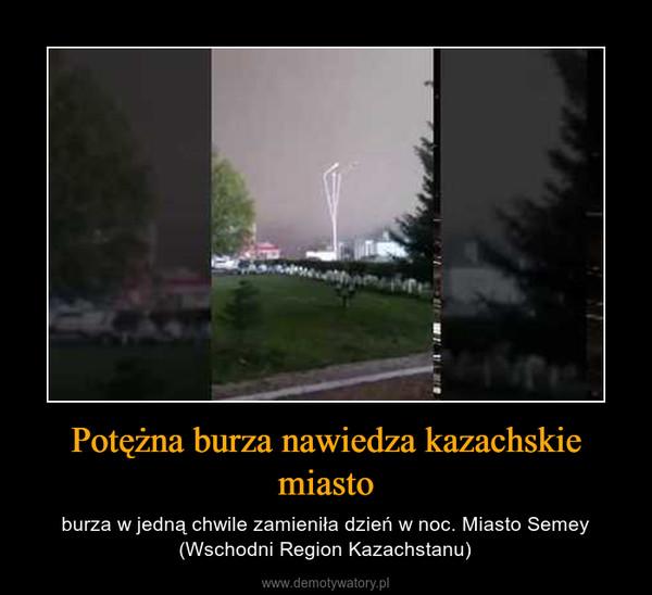Potężna burza nawiedza kazachskie miasto – burza w jedną chwile zamieniła dzień w noc. Miasto Semey (Wschodni Region Kazachstanu)