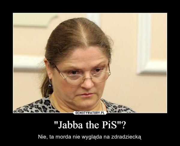 """""""Jabba the PiS""""? – Nie, ta morda nie wygląda na zdradziecką"""
