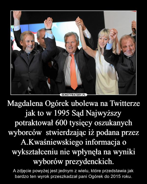 Magdalena Ogórek ubolewa na Twitterze  jak to w 1995 Sąd Najwyższy potraktował 600 tysięcy oszukanych wyborców  stwierdzając iż podana przez A.Kwaśniewskiego informacja o wykształceniu nie wpłynęła na wyniki wyborów prezydenckich. – A zdjęcie powyżej jest jednym z wielu, które przedstawia jak bardzo ten wyrok przeszkadzał pani Ogórek do 2015 roku.