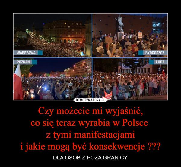 Czy możecie mi wyjaśnić,co się teraz wyrabia w Polsce z tymi manifestacjamii jakie mogą być konsekwencje ??? – DLA OSÓB Z POZA GRANICY