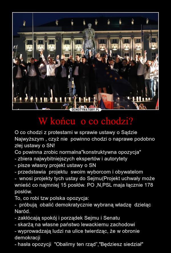 """W końcu  o co chodzi? – O co chodzi z protestami w sprawie ustawy o Sądzie Najwyższym , czyż nie  powinno chodzi o naprawe podobno złej ustawy o SN!Co powinna zrobic normalna""""konstruktywna opozycja""""- zbiera najwybitniejszych ekspertów i autorytety- pisze własny projekt ustawy o SN- przedstawia  projektu  swoim wyborcom i obywatelom-  wnosi projekty tych ustay do Sejmu(Projekt uchwały może wnieść co najmniej 15 posłów. PO ,N,PSL maja łącznie 178 posłów.To, co robi tzw polska opozycja:-  próbują  obalić demokratycznie wybraną władzę  dzieląc Naród.- zakłócają spokój i porządek Sejmu i Senatu- skarżą na własne państwo lewackiemu zachodowi- wyprowadzają ludzi na ulice twierdząc, że w obronie demokracji - hasła opozycji  """"Obalimy ten rząd"""",""""Będziesz siedział"""""""