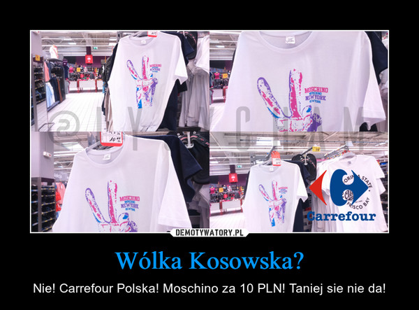 Wólka Kosowska? – Nie! Carrefour Polska! Moschino za 10 PLN! Taniej sie nie da!