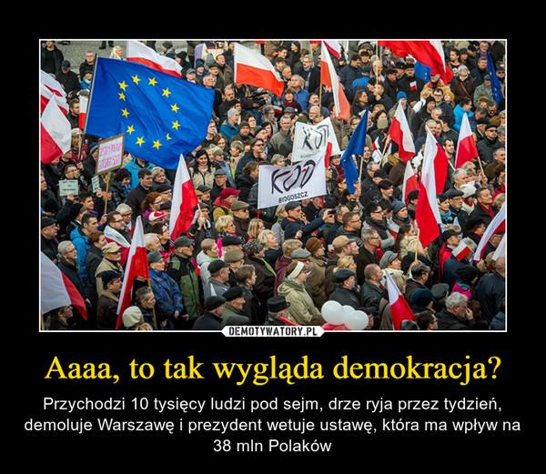 Aaaa, to tak wygląda demokracja? – Przychodzi 10 tysięcy ludzi pod sejm, drze ryja przez tydzień, demoluje Warszawę i prezydent wetuje ustawę, która ma wpływ na 38 mln Polaków