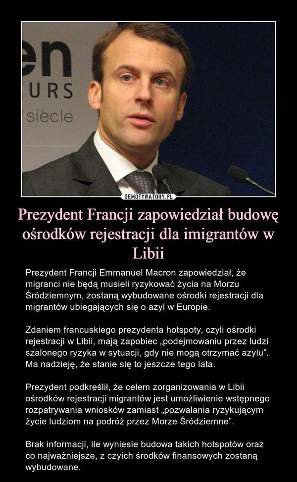 """Prezydent Francji zapowiedział budowę ośrodków rejestracji dla imigrantów w Libii – Prezydent Francji Emmanuel Macron zapowiedział, że migranci nie będą musieli ryzykować życia na Morzu Śródziemnym, zostaną wybudowane ośrodki rejestracji dla migrantów ubiegających się o azyl w Europie.Zdaniem francuskiego prezydenta hotspoty, czyli ośrodki rejestracji w Libii, mają zapobiec """"podejmowaniu przez ludzi szalonego ryzyka w sytuacji, gdy nie mogą otrzymać azylu"""". Ma nadzieję, że stanie się to jeszcze tego lata.Prezydent podkreślił, że celem zorganizowania w Libii ośrodków rejestracji migrantów jest umożliwienie wstępnego rozpatrywania wniosków zamiast """"pozwalania ryzykującym życie ludziom na podróż przez Morze Śródziemne"""".Brak informacji, ile wyniesie budowa takich hotspotów oraz co najważniejsze, z czyich środków finansowych zostaną wybudowane."""