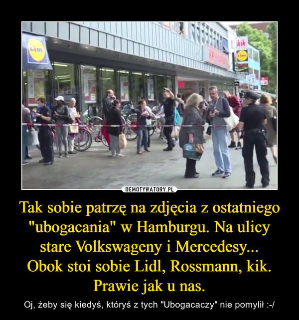 """Tak sobie patrzę na zdjęcia z ostatniego """"ubogacania"""" w Hamburgu. Na ulicy stare Volkswageny i Mercedesy...Obok stoi sobie Lidl, Rossmann, kik. Prawie jak u nas. – Oj, żeby się kiedyś, któryś z tych """"Ubogacaczy"""" nie pomylił :-/"""
