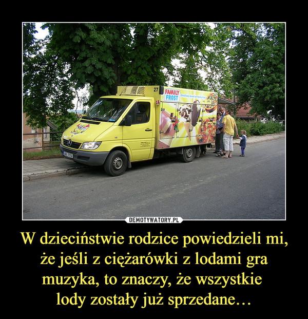 W dzieciństwie rodzice powiedzieli mi, że jeśli z ciężarówki z lodami gra muzyka, to znaczy, że wszystkie lody zostały już sprzedane… –