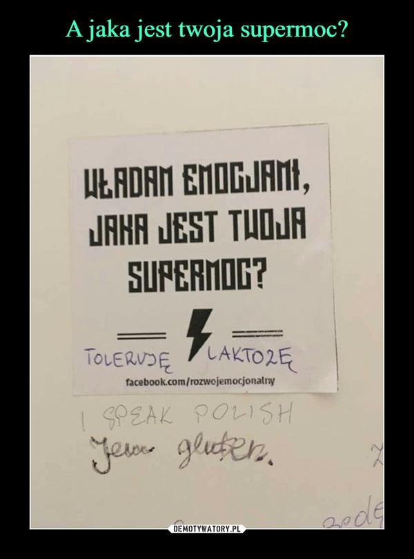 –  WŁADAM EMOCJAMI, JAKA JEST TWOJA SUPERMOC?TOLERUJĘ LAKTOZĘI SPEAK POLISHJEM GLUTEN