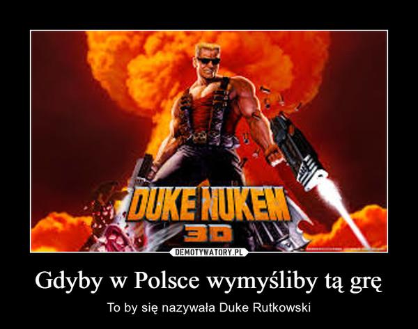 Gdyby w Polsce wymyśliby tą grę – To by się nazywała Duke Rutkowski