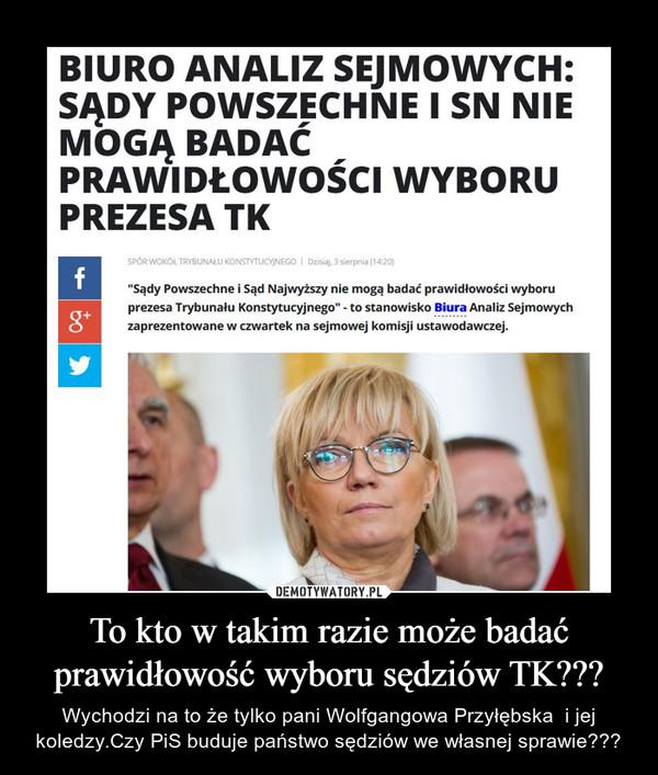 To kto w takim razie może badać prawidłowość wyboru sędziów TK??? – Wychodzi na to że tylko pani Wolfgangowa Przyłębska  i jej koledzy.Czy PiS buduje państwo sędziów we własnej sprawie???