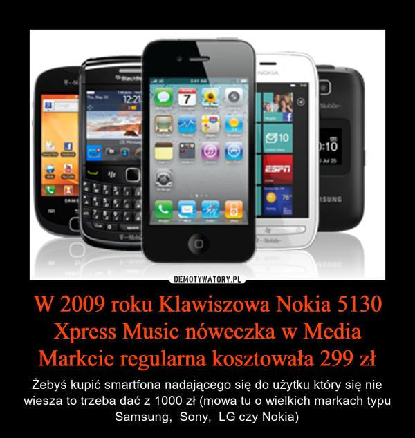 W 2009 roku Klawiszowa Nokia 5130 Xpress Music nóweczka w Media Markcie regularna kosztowała 299 zł – Żebyś kupić smartfona nadającego się do użytku który się nie wiesza to trzeba dać z 1000 zł (mowa tu o wielkich markach typu Samsung,  Sony,  LG czy Nokia)