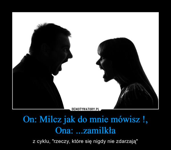 """On: Milcz jak do mnie mówisz !,Ona: ...zamilkła – z cyklu, """"rzeczy, które się nigdy nie zdarzają"""""""
