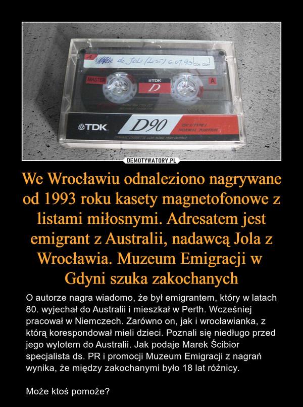 We Wrocławiu odnaleziono nagrywane od 1993 roku kasety magnetofonowe z listami miłosnymi. Adresatem jest emigrant z Australii, nadawcą Jola z Wrocławia. Muzeum Emigracji w Gdyni szuka zakochanych – O autorze nagra wiadomo, że był emigrantem, który w latach 80. wyjechał do Australii i mieszkał w Perth. Wcześniej pracował w Niemczech. Zarówno on, jak i wrocławianka, z którą korespondował mieli dzieci. Poznali się niedługo przed jego wylotem do Australii. Jak podaje Marek Ścibior specjalista ds. PR i promocji Muzeum Emigracji z nagrań wynika, że między zakochanymi było 18 lat różnicy.Może ktoś pomoże?