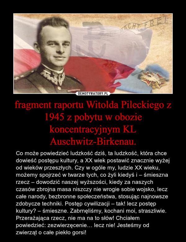 fragment raportu Witolda Pileckiego z 1945 z pobytu w obozie koncentracyjnym KL Auschwitz-Birkenau. – Co może powiedzieć ludzkość dziś, ta ludzkość, która chce dowieść postępu kultury, a XX wiek postawić znacznie wyżej od wieków przeszłych. Czy w ogóle my, ludzie XX wieku, możemy spojrzeć w twarze tych, co żyli kiedyś i – śmieszna rzecz – dowodzić naszej wyższości, kiedy za naszych czasów zbrojna masa niszczy nie wrogie sobie wojsko, lecz całe narody, bezbronne społeczeństwa, stosując najnowsze zdobycze techniki. Postęp cywilizacji – tak! lecz postęp kultury? – śmieszne. Zabrnęliśmy, kochani moi, straszliwie. Przerażająca rzecz, nie ma na to słów! Chciałem powiedzieć: zezwierzęcenie… lecz nie! Jesteśmy od zwierząt o całe piekło gorsi!