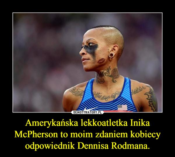 Amerykańska lekkoatletka Inika McPherson to moim zdaniem kobiecy odpowiednik Dennisa Rodmana. –