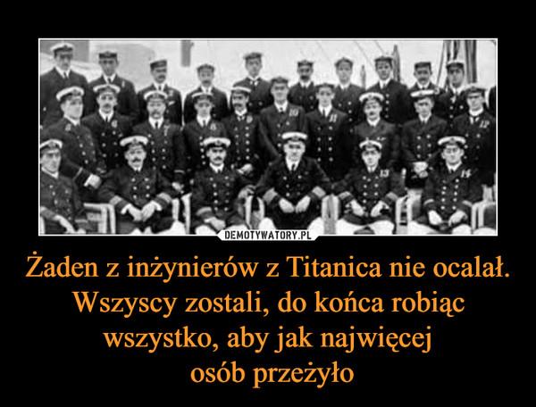 Żaden z inżynierów z Titanica nie ocalał. Wszyscy zostali, do końca robiąc wszystko, aby jak najwięcej osób przeżyło –