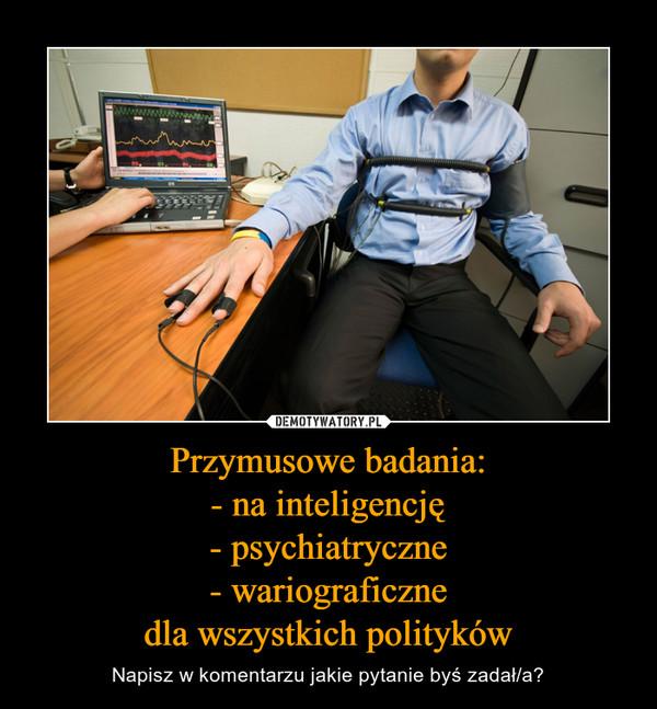 Przymusowe badania:- na inteligencję- psychiatryczne- wariograficznedla wszystkich polityków – Napisz w komentarzu jakie pytanie byś zadał/a?