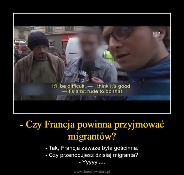 - Czy Francja powinna przyjmować migrantów? – - Tak, Francja zawsze była gościnna.- Czy przenocujesz dzisiaj migranta?- Yyyyy.....