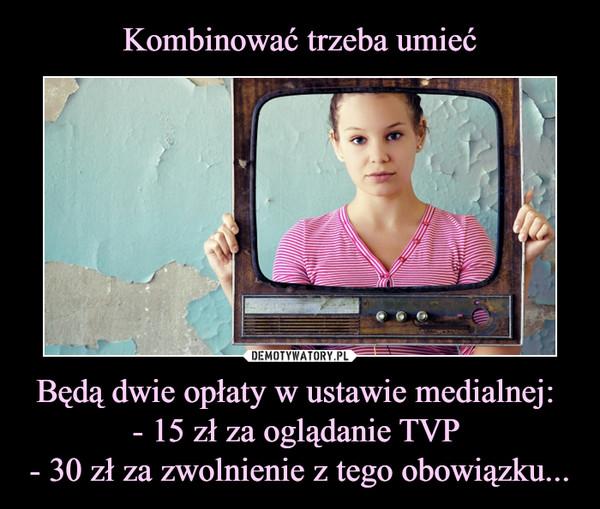 Będą dwie opłaty w ustawie medialnej: - 15 zł za oglądanie TVP - 30 zł za zwolnienie z tego obowiązku... –